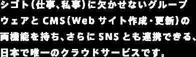 シゴト(仕事、私事)に欠かせないグループウェアとCMS(Webサイト作成・更新)の両機能を持ち、さらにSNSとも連携できる、日本で唯一のクラウドサービスです。