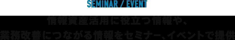 EVENT/SEMINAR 情報資産活用に役立つ情報や、業務改善につながる情報をセミナー、イベントで提供