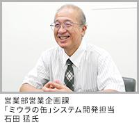 営業部営業企画課 「ミウラの缶」システム開発担当 石田 猛氏